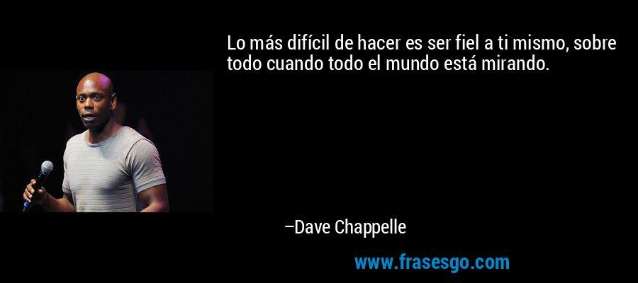 Lo más difícil de hacer es ser fiel a ti mismo, sobre todo cuando todo el mundo está mirando. – Dave Chappelle