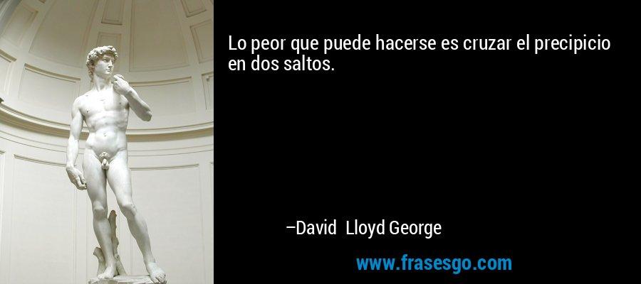 Lo peor que puede hacerse es cruzar el precipicio en dos saltos. – David Lloyd George