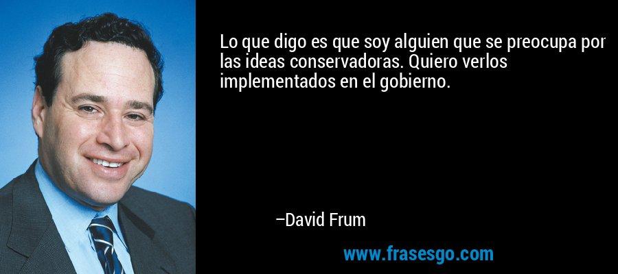 Lo que digo es que soy alguien que se preocupa por las ideas conservadoras. Quiero verlos implementados en el gobierno. – David Frum