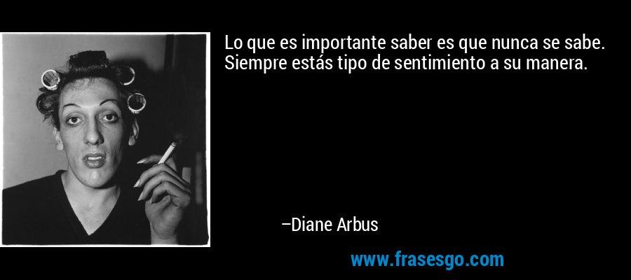 Lo que es importante saber es que nunca se sabe. Siempre estás tipo de sentimiento a su manera. – Diane Arbus