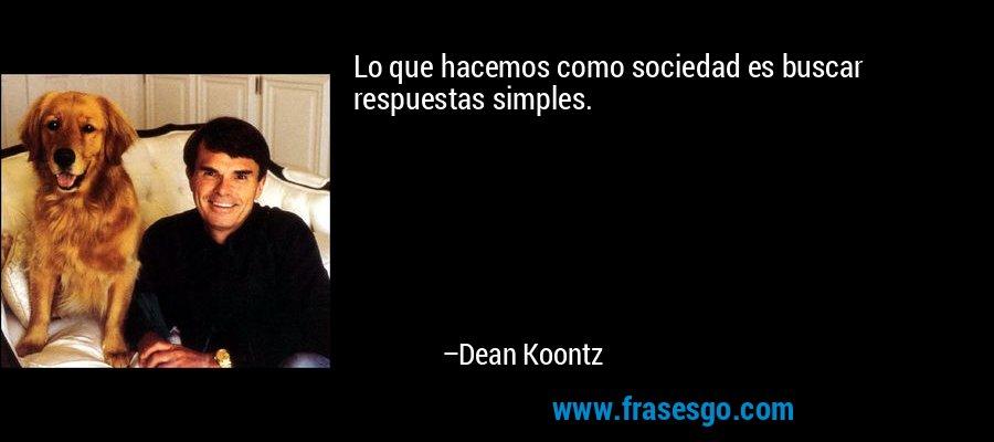 Lo que hacemos como sociedad es buscar respuestas simples. – Dean Koontz