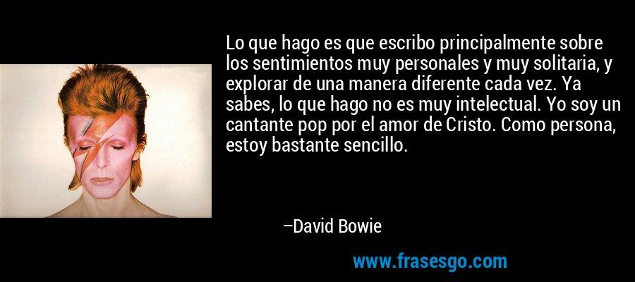 Lo que hago es que escribo principalmente sobre los sentimientos muy personales y muy solitaria, y explorar de una manera diferente cada vez. Ya sabes, lo que hago no es muy intelectual. Yo soy un cantante pop por el amor de Cristo. Como persona, estoy bastante sencillo. – David Bowie