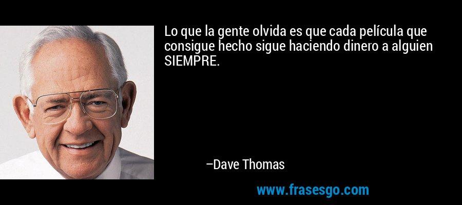 Lo que la gente olvida es que cada película que consigue hecho sigue haciendo dinero a alguien SIEMPRE. – Dave Thomas