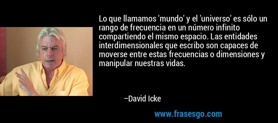 Lo que llamamos 'mundo' y el 'universo' es sólo un rango de frecuencia en un número infinito compartiendo el mismo espacio. Las entidades interdimensionales que escribo son capaces de moverse entre estas frecuencias o dimensiones y manipular nuestras vidas. – David Icke