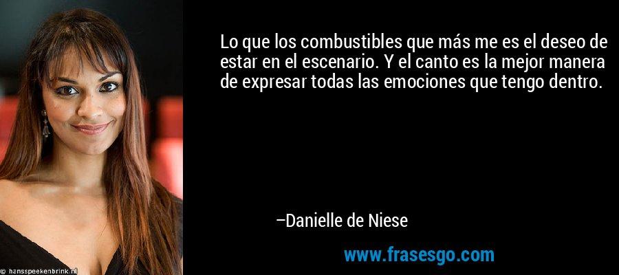 Lo que los combustibles que más me es el deseo de estar en el escenario. Y el canto es la mejor manera de expresar todas las emociones que tengo dentro. – Danielle de Niese