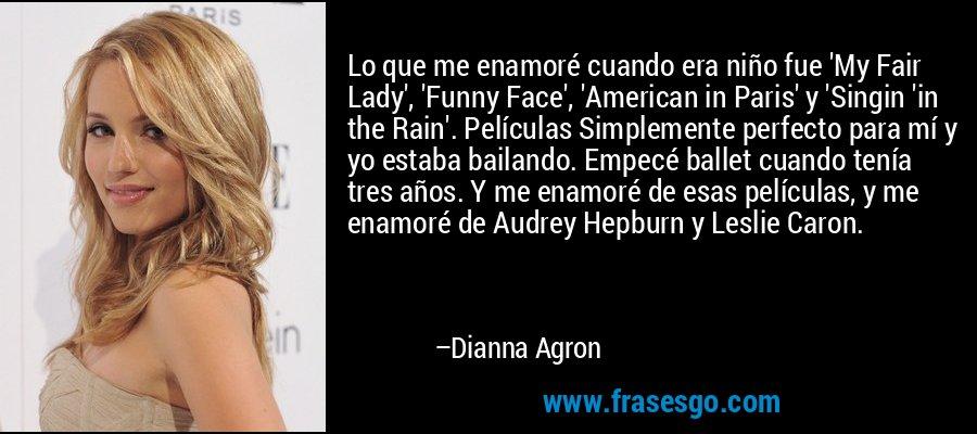 Lo que me enamoré cuando era niño fue 'My Fair Lady', 'Funny Face', 'American in Paris' y 'Singin 'in the Rain'. Películas Simplemente perfecto para mí y yo estaba bailando. Empecé ballet cuando tenía tres años. Y me enamoré de esas películas, y me enamoré de Audrey Hepburn y Leslie Caron. – Dianna Agron