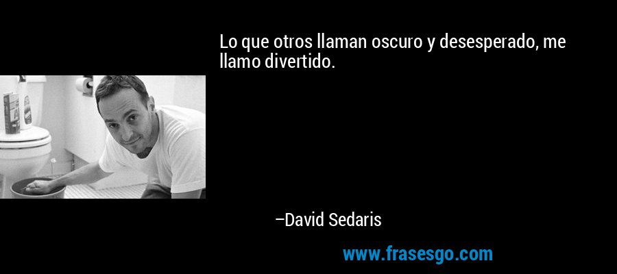 Lo que otros llaman oscuro y desesperado, me llamo divertido. – David Sedaris