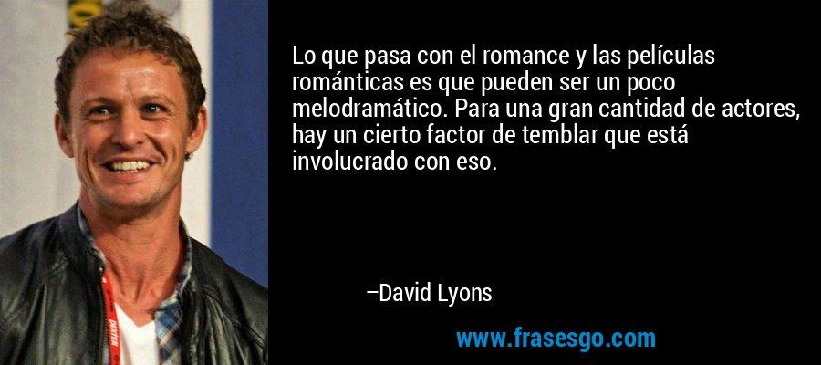 Lo que pasa con el romance y las películas románticas es que pueden ser un poco melodramático. Para una gran cantidad de actores, hay un cierto factor de temblar que está involucrado con eso. – David Lyons