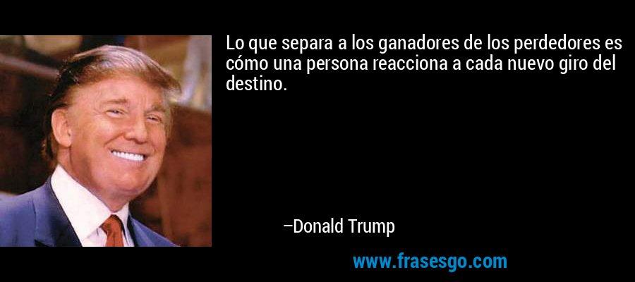 Lo que separa a los ganadores de los perdedores es cómo una persona reacciona a cada nuevo giro del destino. – Donald Trump