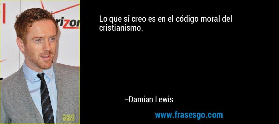 Lo que sí creo es en el código moral del cristianismo. – Damian Lewis