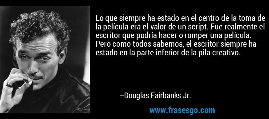Lo que siempre ha estado en el centro de la toma de la película era el valor de un script. Fue realmente el escritor que podría hacer o romper una película. Pero como todos sabemos, el escritor siempre ha estado en la parte inferior de la pila creativo. – Douglas Fairbanks Jr.