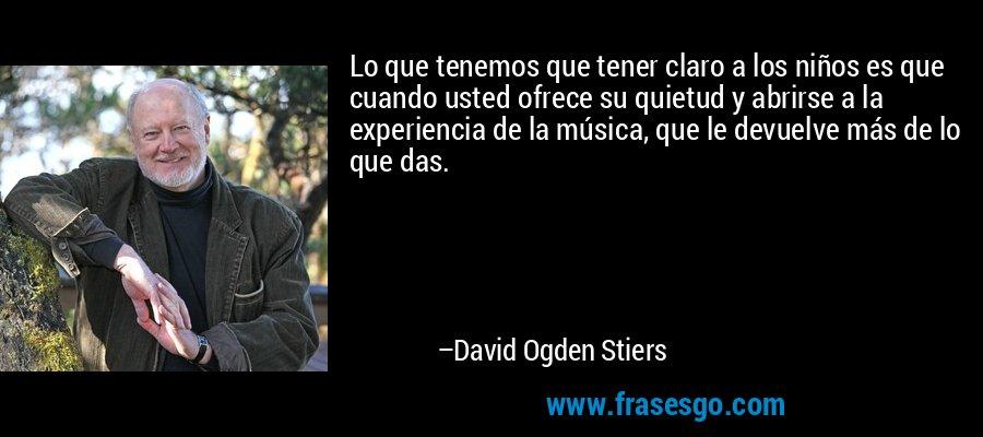 Lo que tenemos que tener claro a los niños es que cuando usted ofrece su quietud y abrirse a la experiencia de la música, que le devuelve más de lo que das. – David Ogden Stiers