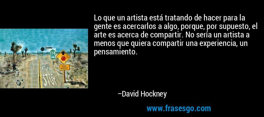 Lo que un artista está tratando de hacer para la gente es acercarlos a algo, porque, por supuesto, el arte es acerca de compartir. No sería un artista a menos que quiera compartir una experiencia, un pensamiento. – David Hockney