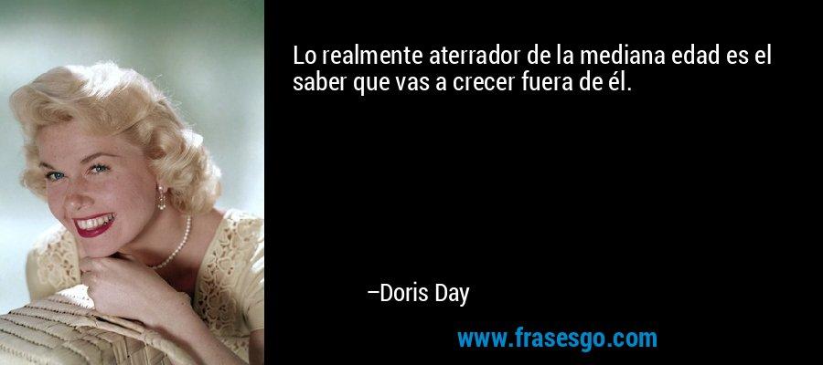 Lo realmente aterrador de la mediana edad es el saber que vas a crecer fuera de él. – Doris Day