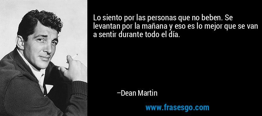 Lo siento por las personas que no beben. Se levantan por la mañana y eso es lo mejor que se van a sentir durante todo el día. – Dean Martin