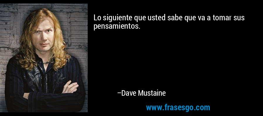 Lo siguiente que usted sabe que va a tomar sus pensamientos. – Dave Mustaine