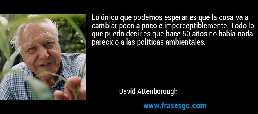 Lo único que podemos esperar es que la cosa va a cambiar poco a poco e imperceptiblemente. Todo lo que puedo decir es que hace 50 años no había nada parecido a las políticas ambientales. – David Attenborough