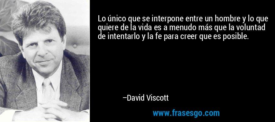 Lo único que se interpone entre un hombre y lo que quiere de la vida es a menudo más que la voluntad de intentarlo y la fe para creer que es posible. – David Viscott