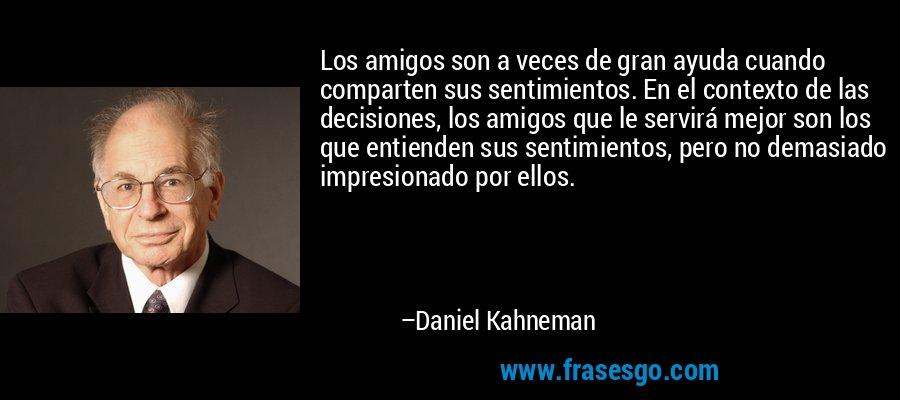 Los amigos son a veces de gran ayuda cuando comparten sus sentimientos. En el contexto de las decisiones, los amigos que le servirá mejor son los que entienden sus sentimientos, pero no demasiado impresionado por ellos. – Daniel Kahneman
