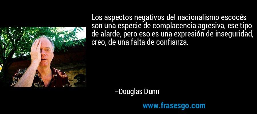Los aspectos negativos del nacionalismo escocés son una especie de complacencia agresiva, ese tipo de alarde, pero eso es una expresión de inseguridad, creo, de una falta de confianza. – Douglas Dunn