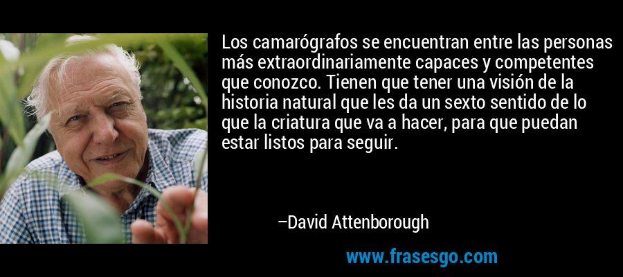 Los camarógrafos se encuentran entre las personas más extraordinariamente capaces y competentes que conozco. Tienen que tener una visión de la historia natural que les da un sexto sentido de lo que la criatura que va a hacer, para que puedan estar listos para seguir. – David Attenborough