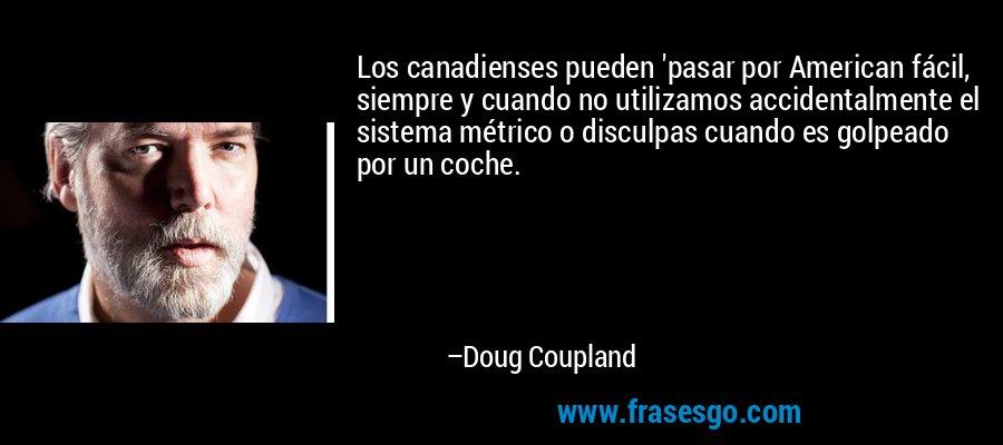 Los canadienses pueden 'pasar por American fácil, siempre y cuando no utilizamos accidentalmente el sistema métrico o disculpas cuando es golpeado por un coche. – Doug Coupland