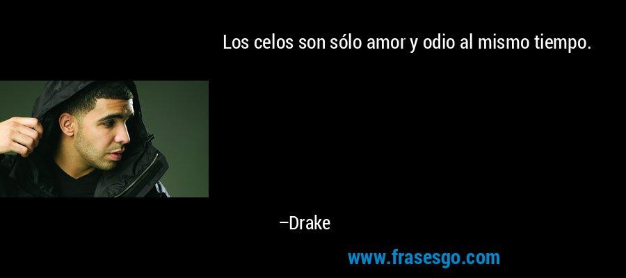 Los celos son sólo amor y odio al mismo tiempo. – Drake