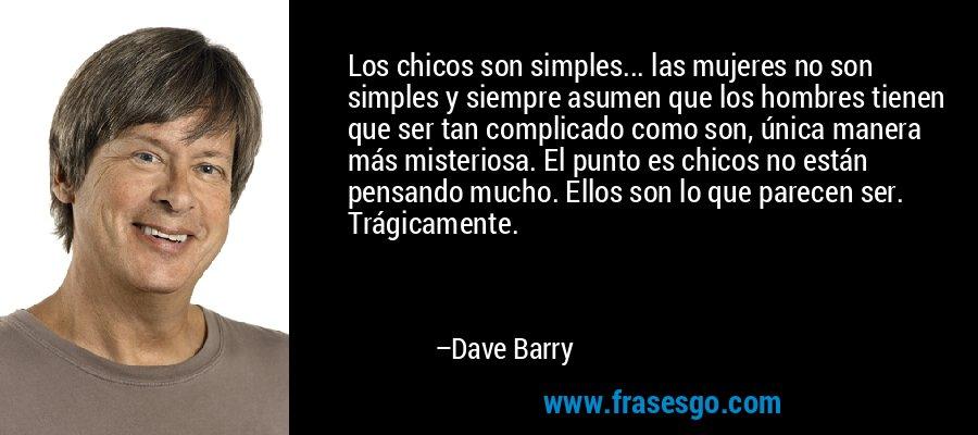 Los chicos son simples... las mujeres no son simples y siempre asumen que los hombres tienen que ser tan complicado como son, única manera más misteriosa. El punto es chicos no están pensando mucho. Ellos son lo que parecen ser. Trágicamente. – Dave Barry