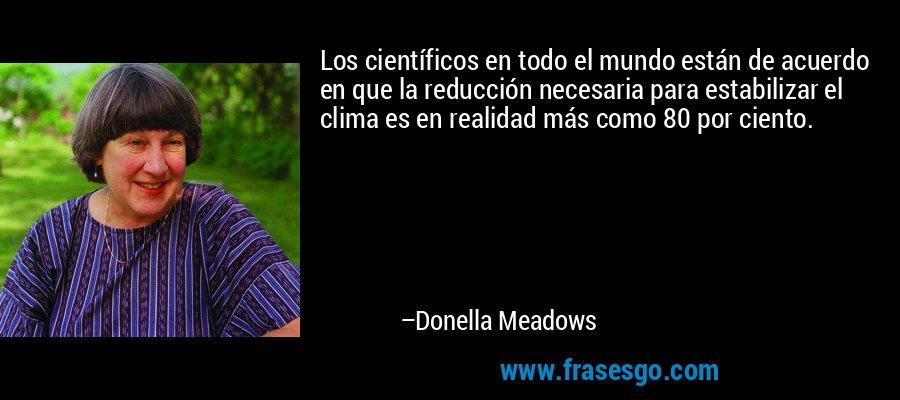 Los científicos en todo el mundo están de acuerdo en que la reducción necesaria para estabilizar el clima es en realidad más como 80 por ciento. – Donella Meadows