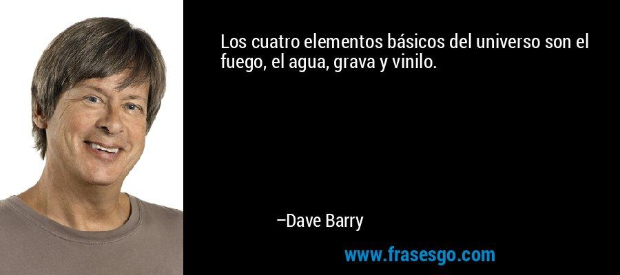 Los cuatro elementos básicos del universo son el fuego, el agua, grava y vinilo. – Dave Barry