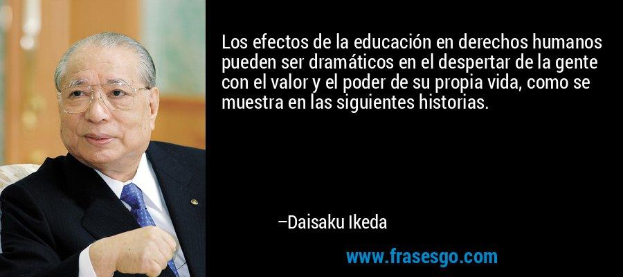 Los efectos de la educación en derechos humanos pueden ser dramáticos en el despertar de la gente con el valor y el poder de su propia vida, como se muestra en las siguientes historias. – Daisaku Ikeda