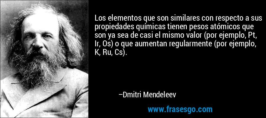 Los elementos que son similares con respecto a sus propiedades químicas tienen pesos atómicos que son ya sea de casi el mismo valor (por ejemplo, Pt, Ir, Os) o que aumentan regularmente (por ejemplo, K, Ru, Cs). – Dmitri Mendeleev