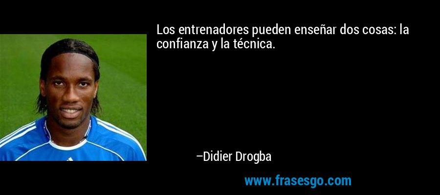 Los entrenadores pueden enseñar dos cosas: la confianza y la técnica. – Didier Drogba