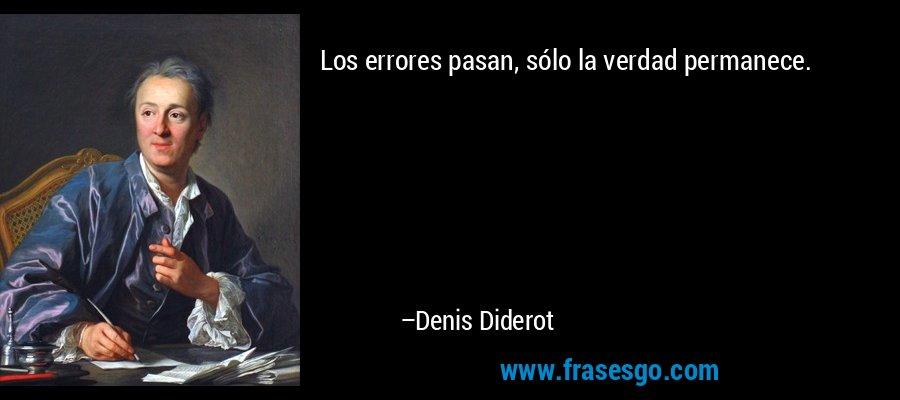 Los errores pasan, sólo la verdad permanece. – Denis Diderot
