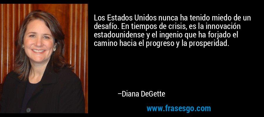 Los Estados Unidos nunca ha tenido miedo de un desafío. En tiempos de crisis, es la innovación estadounidense y el ingenio que ha forjado el camino hacia el progreso y la prosperidad. – Diana DeGette