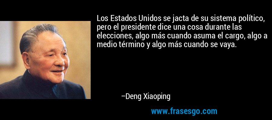 Los Estados Unidos se jacta de su sistema político, pero el presidente dice una cosa durante las elecciones, algo más cuando asuma el cargo, algo a medio término y algo más cuando se vaya. – Deng Xiaoping