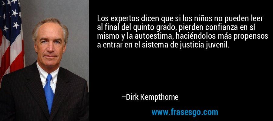 Los expertos dicen que si los niños no pueden leer al final del quinto grado, pierden confianza en sí mismo y la autoestima, haciéndolos más propensos a entrar en el sistema de justicia juvenil. – Dirk Kempthorne