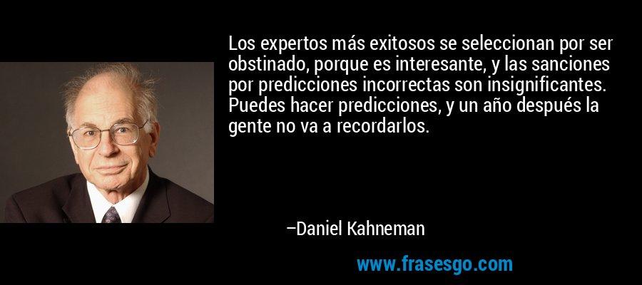 Los expertos más exitosos se seleccionan por ser obstinado, porque es interesante, y las sanciones por predicciones incorrectas son insignificantes. Puedes hacer predicciones, y un año después la gente no va a recordarlos. – Daniel Kahneman