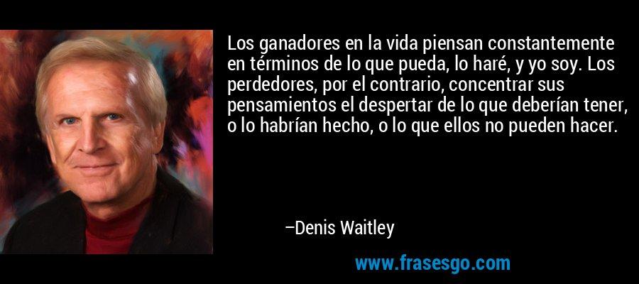 Los ganadores en la vida piensan constantemente en términos de lo que pueda, lo haré, y yo soy. Los perdedores, por el contrario, concentrar sus pensamientos el despertar de lo que deberían tener, o lo habrían hecho, o lo que ellos no pueden hacer. – Denis Waitley
