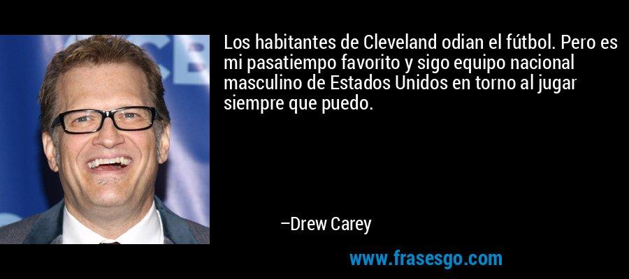 Los habitantes de Cleveland odian el fútbol. Pero es mi pasatiempo favorito y sigo equipo nacional masculino de Estados Unidos en torno al jugar siempre que puedo. – Drew Carey
