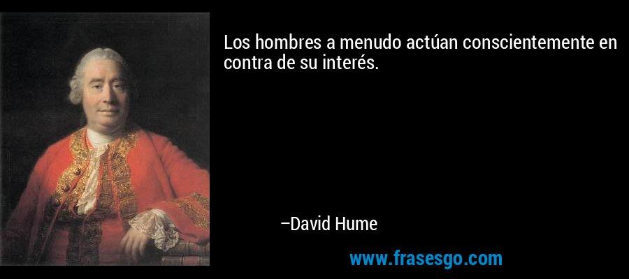 Los hombres a menudo actúan conscientemente en contra de su interés. – David Hume