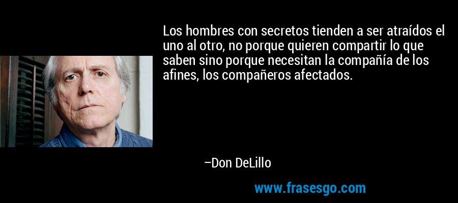 Los hombres con secretos tienden a ser atraídos el uno al otro, no porque quieren compartir lo que saben sino porque necesitan la compañía de los afines, los compañeros afectados. – Don DeLillo