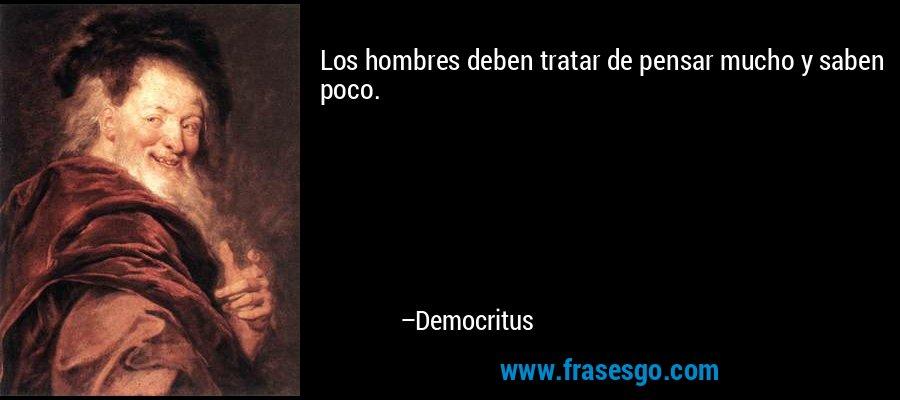 Los hombres deben tratar de pensar mucho y saben poco. – Democritus