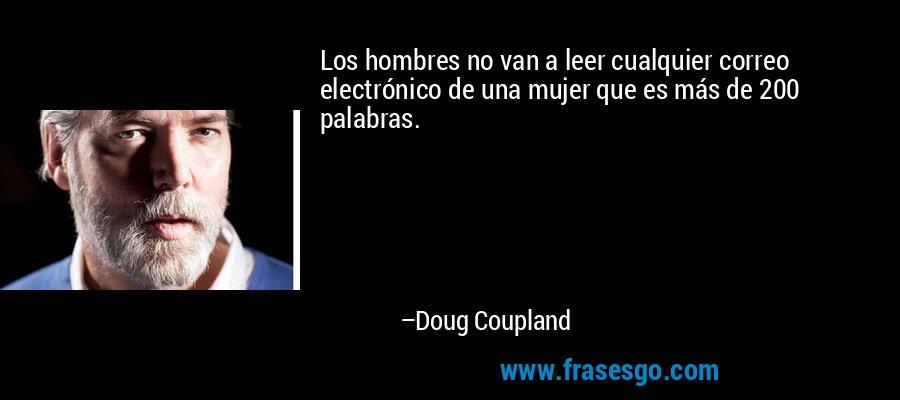 Los hombres no van a leer cualquier correo electrónico de una mujer que es más de 200 palabras. – Doug Coupland