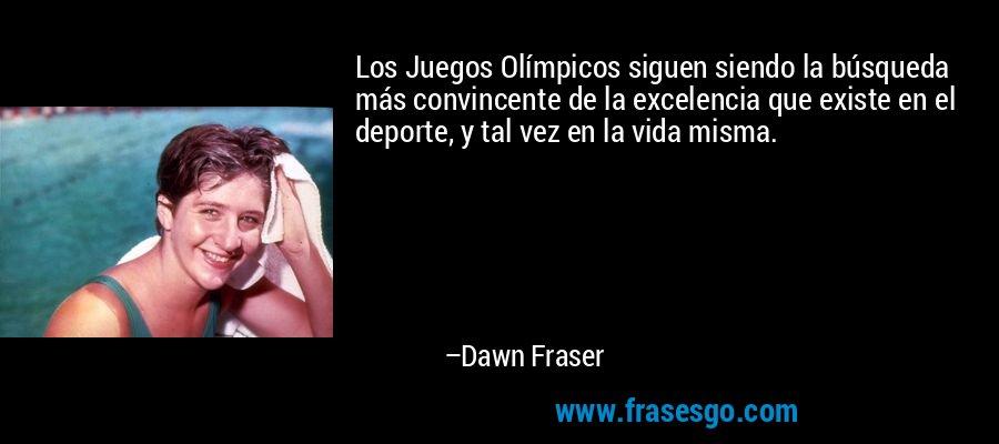 Los Juegos Olímpicos siguen siendo la búsqueda más convincente de la excelencia que existe en el deporte, y tal vez en la vida misma. – Dawn Fraser