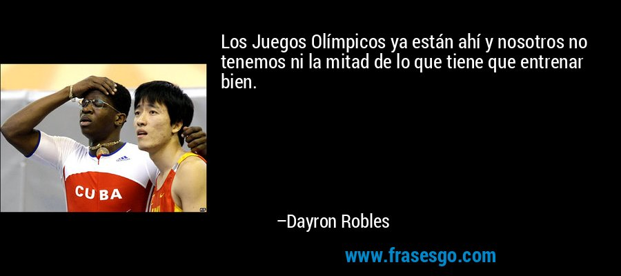 Los Juegos Olímpicos ya están ahí y nosotros no tenemos ni la mitad de lo que tiene que entrenar bien. – Dayron Robles