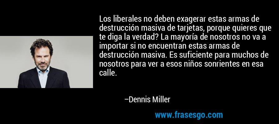 Los liberales no deben exagerar estas armas de destrucción masiva de tarjetas, porque quieres que te diga la verdad? La mayoría de nosotros no va a importar si no encuentran estas armas de destrucción masiva. Es suficiente para muchos de nosotros para ver a esos niños sonrientes en esa calle. – Dennis Miller