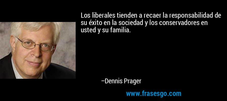 Los liberales tienden a recaer la responsabilidad de su éxito en la sociedad y los conservadores en usted y su familia. – Dennis Prager