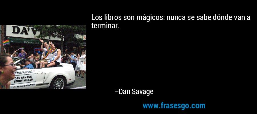 Los libros son mágicos: nunca se sabe dónde van a terminar. – Dan Savage