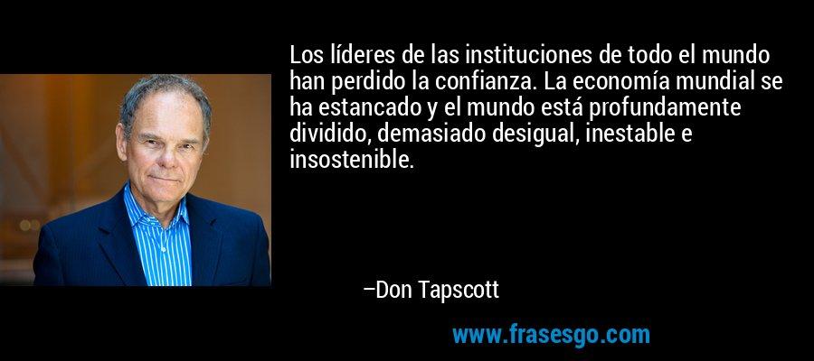 Los líderes de las instituciones de todo el mundo han perdido la confianza. La economía mundial se ha estancado y el mundo está profundamente dividido, demasiado desigual, inestable e insostenible. – Don Tapscott